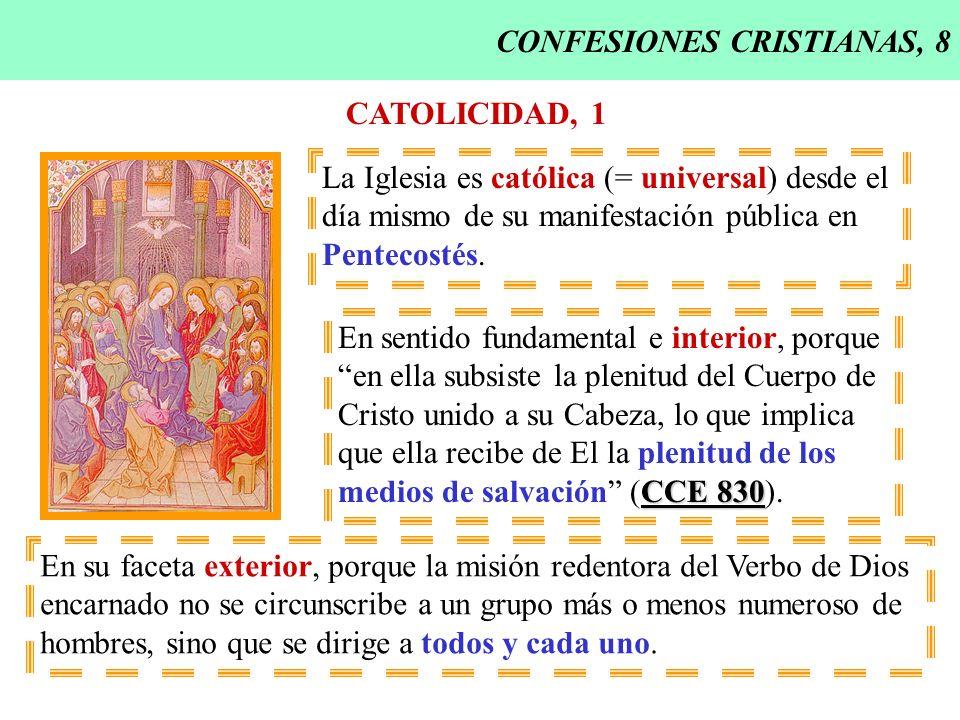 CONFESIONES CRISTIANAS, 8 CATOLICIDAD, 1 La Iglesia es católica (= universal) desde el día mismo de su manifestación pública en Pentecostés. En sentid