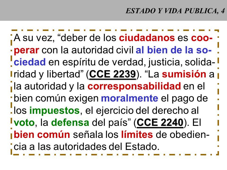 ESTADO Y VIDA PUBLICA, 4 A su vez, deber de los ciudadanos es coo- perar con la autoridad civil al bien de la so- ciedad en espíritu de verdad, justicia, solida- CCE 2239 ridad y libertad (CCE 2239).
