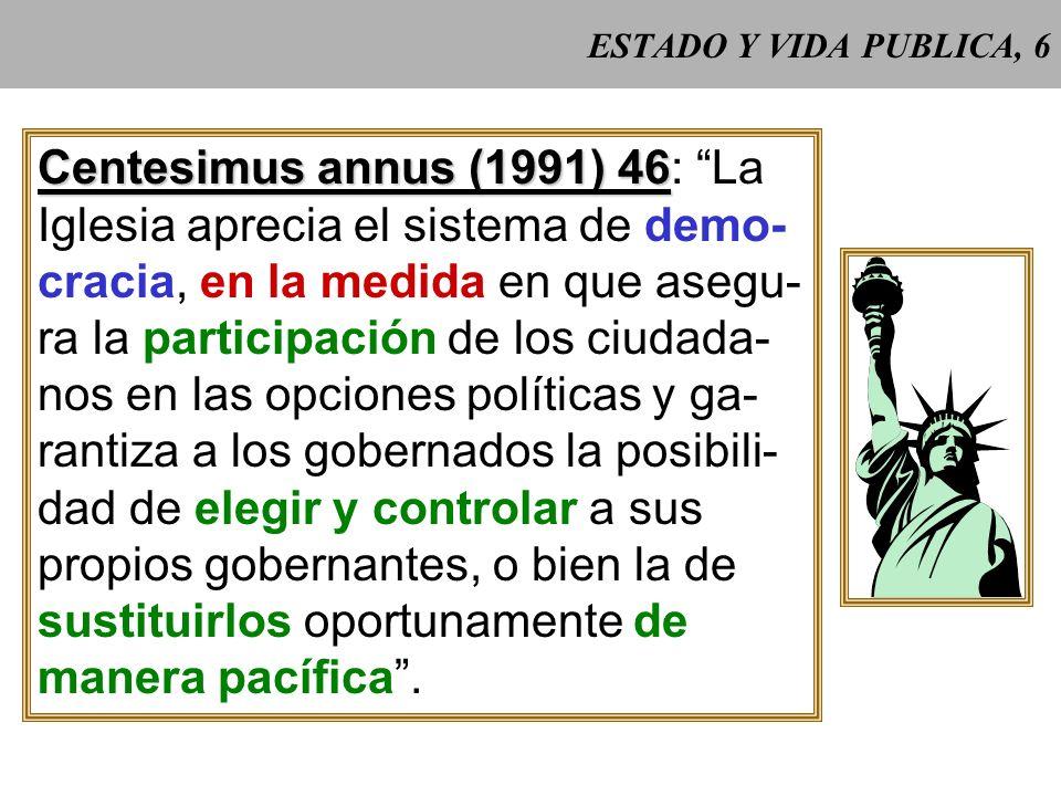 ESTADO Y VIDA PUBLICA, 6 Centesimus annus (1991) 46 Centesimus annus (1991) 46: La Iglesia aprecia el sistema de demo- cracia, en la medida en que asegu- ra la participación de los ciudada- nos en las opciones políticas y ga- rantiza a los gobernados la posibili- dad de elegir y controlar a sus propios gobernantes, o bien la de sustituirlos oportunamente de manera pacífica.