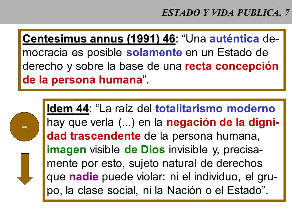 ESTADO Y VIDA PUBLICA, 7 Centesimus annus (1991) 46 Centesimus annus (1991) 46: Una auténtica de- mocracia es posible solamente en un Estado de derecho y sobre la base de una recta concepción de la persona humana.