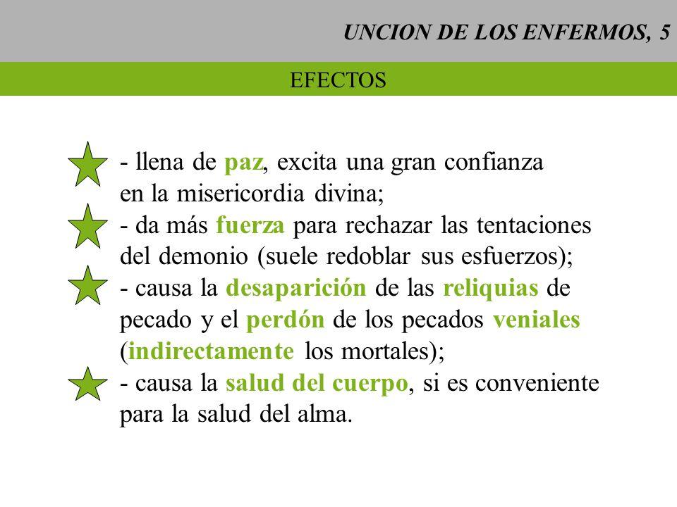 UNCION DE LOS ENFERMOS, 5 EFECTOS - llena de paz, excita una gran confianza en la misericordia divina; - da más fuerza para rechazar las tentaciones d