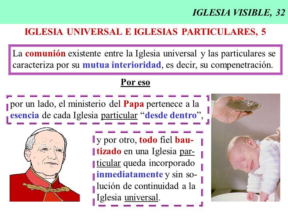 IGLESIA VISIBLE, 32 IGLESIA UNIVERSAL E IGLESIAS PARTICULARES, 5 La comunión existente entre la Iglesia universal y las particulares se caracteriza po
