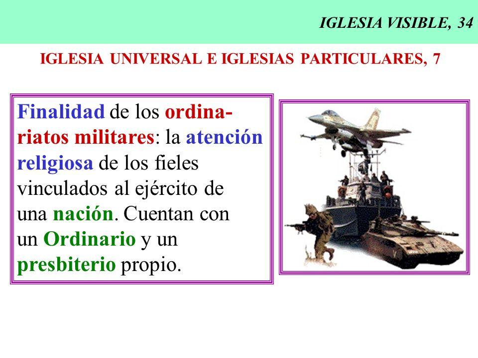 IGLESIA VISIBLE, 34 IGLESIA UNIVERSAL E IGLESIAS PARTICULARES, 7 Finalidad de los ordina- riatos militares: la atención religiosa de los fieles vincul