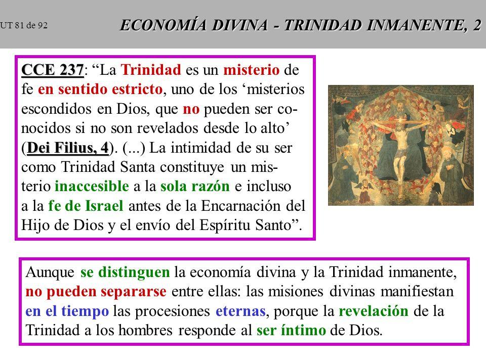 ECONOMÍA DIVINA - TRINIDAD INMANENTE, 2 CCE 237 CCE 237: La Trinidad es un misterio de fe en sentido estricto, uno de los misterios escondidos en Dios, que no pueden ser co- nocidos si no son revelados desde lo alto Dei Filius, 4 (Dei Filius, 4).