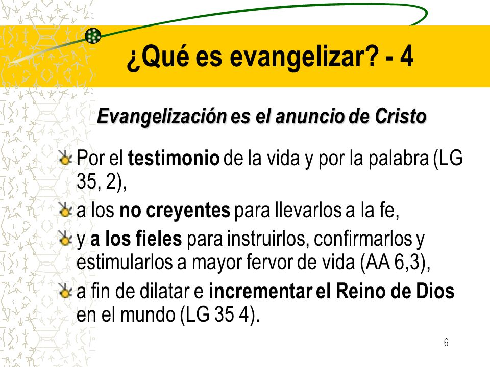 6 ¿Qué es evangelizar? - 4 Evangelización es el anuncio de Cristo Por el testimonio de la vida y por la palabra (LG 35, 2), a los no creyentes para ll