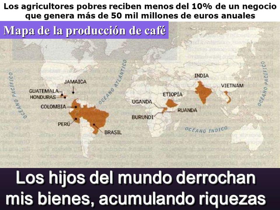 Los hijos del mundo derrochan mis bienes, acumulando riquezas Los agricultores pobres reciben menos del 10% de un negocio que genera más de 50 mil millones de euros anuales Mapa de la producción de café