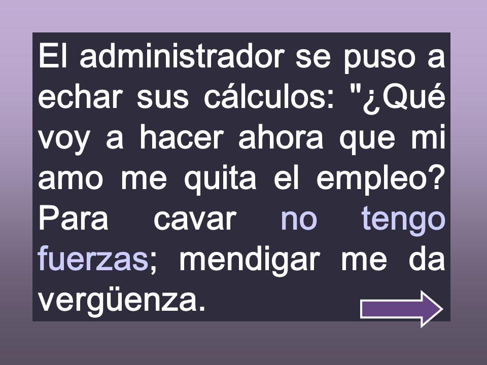 El administrador se puso a echar sus cálculos: ¿Qué voy a hacer ahora que mi amo me quita el empleo.