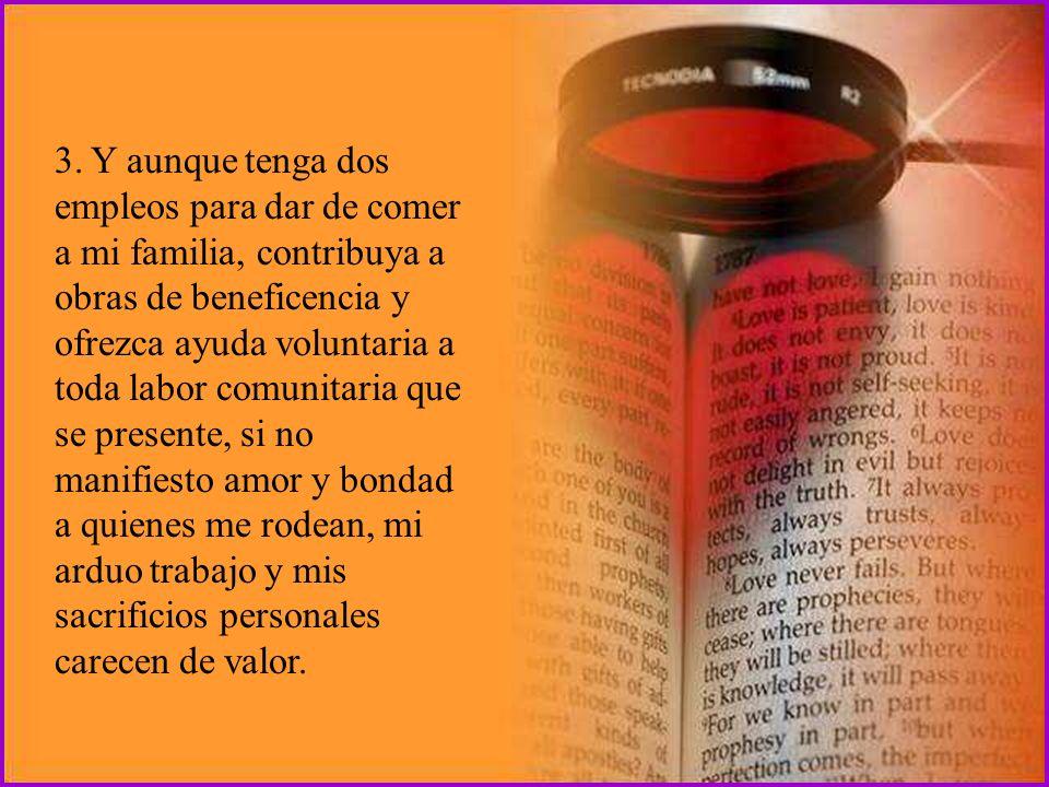 2. Y aunque lea mucho la Biblia y me sepa partes de ella de memoria, y rece todos los días y tenga mucha fe y otros dones espirituales, si no tengo su