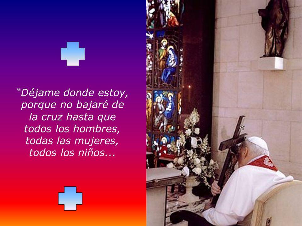 Déjame donde estoy, porque no bajaré de la cruz hasta que todos los hombres, todas las mujeres, todos los niños...