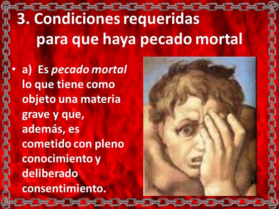3. Condiciones requeridas para que haya pecado mortal a) Es pecado mortal lo que tiene como objeto una materia grave y que, además, es cometido con pl