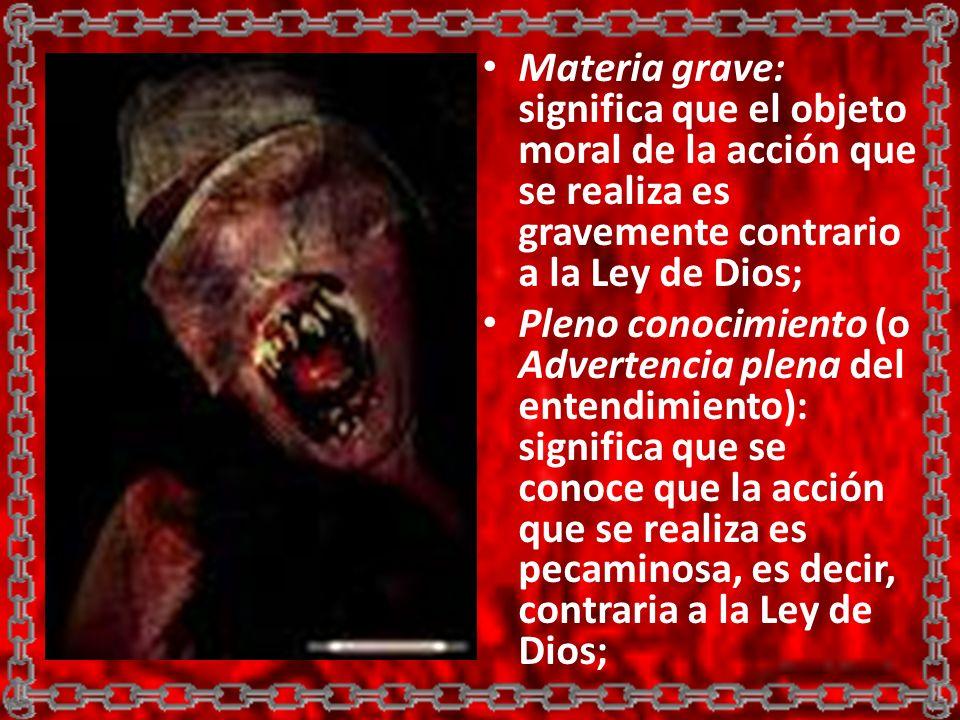 Materia grave: significa que el objeto moral de la acción que se realiza es gravemente contrario a la Ley de Dios; Pleno conocimiento (o Advertencia p