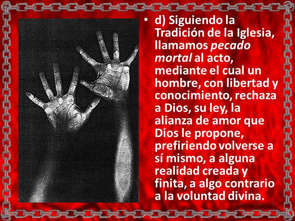 d) Siguiendo la Tradición de la Iglesia, llamamos pecado mortal al acto, mediante el cual un hombre, con libertad y conocimiento, rechaza a Dios, su l