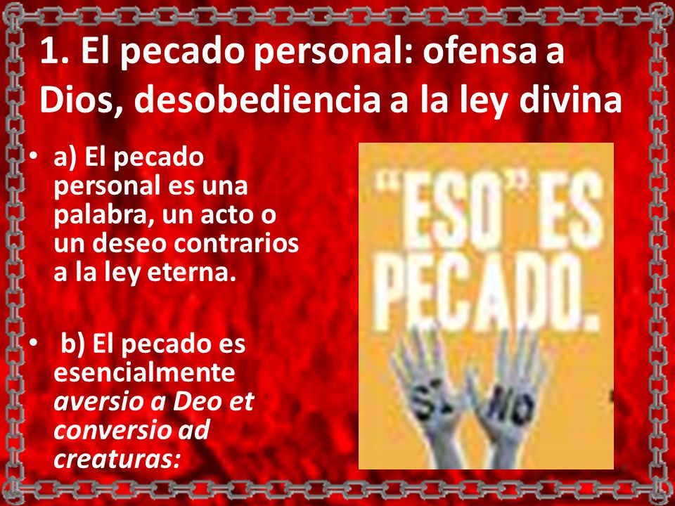 1. El pecado personal: ofensa a Dios, desobediencia a la ley divina a) El pecado personal es una palabra, un acto o un deseo contrarios a la ley etern