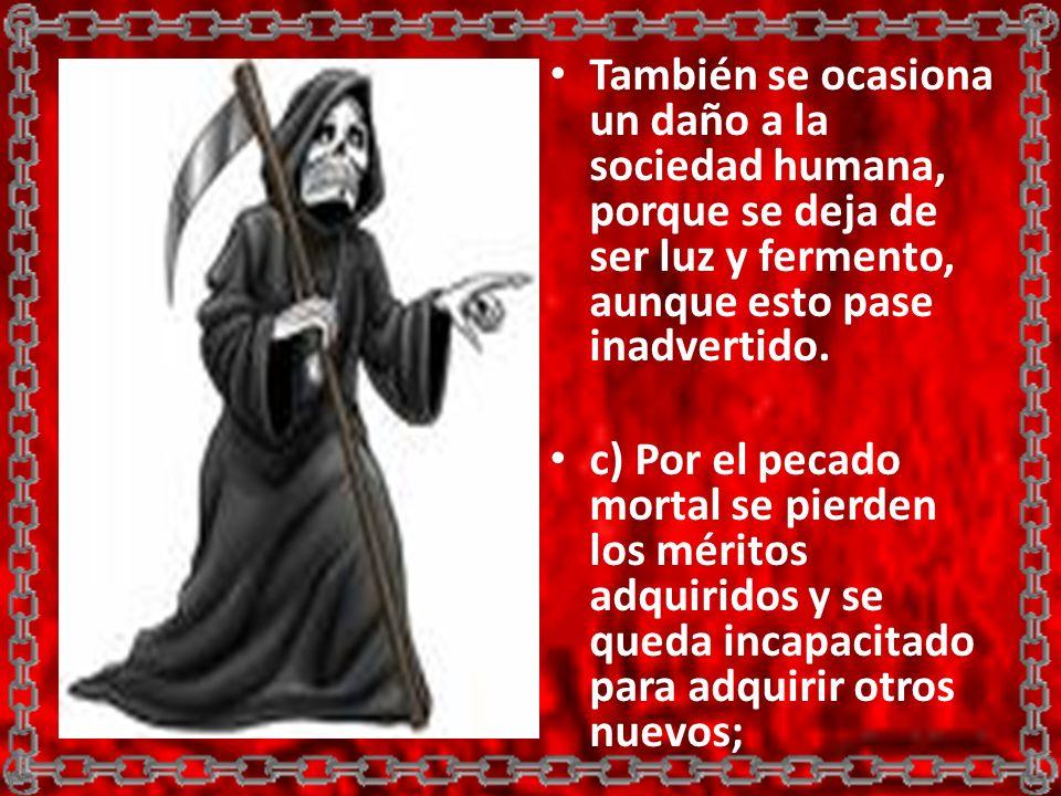 También se ocasiona un daño a la sociedad humana, porque se deja de ser luz y fermento, aunque esto pase inadvertido. c) Por el pecado mortal se pierd