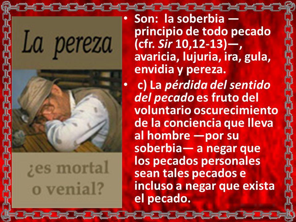 Son: la soberbia principio de todo pecado (cfr. Sir 10,12-13), avaricia, lujuria, ira, gula, envidia y pereza. c) La pérdida del sentido del pecado es