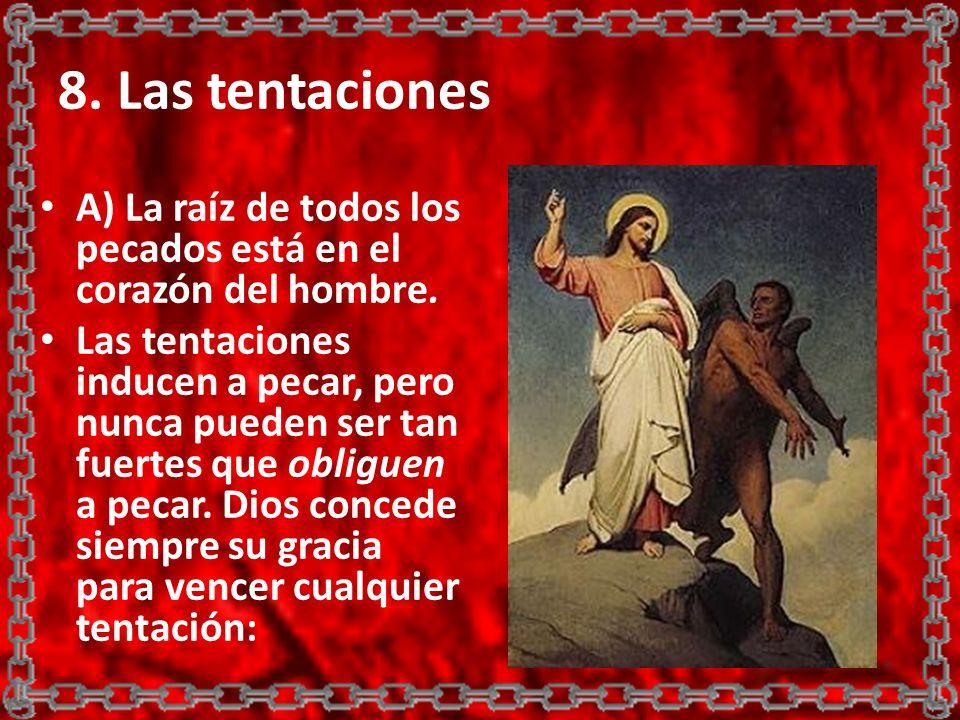 8. Las tentaciones A) La raíz de todos los pecados está en el corazón del hombre. Las tentaciones inducen a pecar, pero nunca pueden ser tan fuertes q