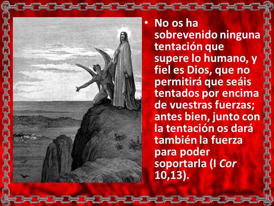 No os ha sobrevenido ninguna tentación que supere lo humano, y fiel es Dios, que no permitirá que seáis tentados por encima de vuestras fuerzas; antes