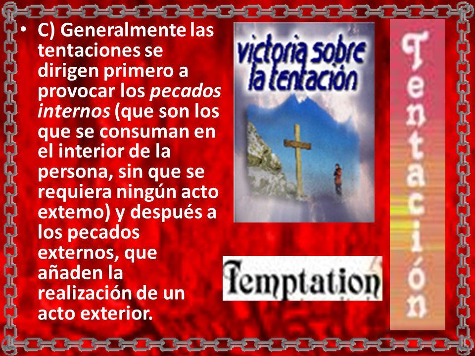 C) Generalmente las tentaciones se dirigen primero a provocar los pecados internos (que son los que se consuman en el interior de la persona, sin que