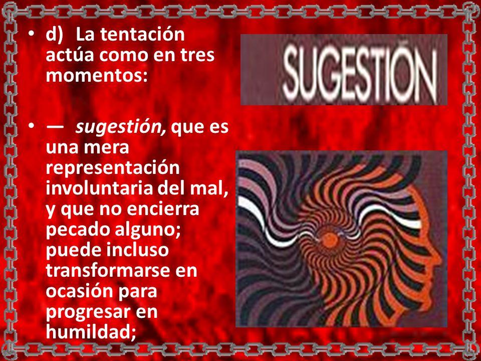 d)La tentación actúa como en tres momentos: sugestión, que es una mera representación involuntaria del mal, y que no encierra pecado alguno; puede inc