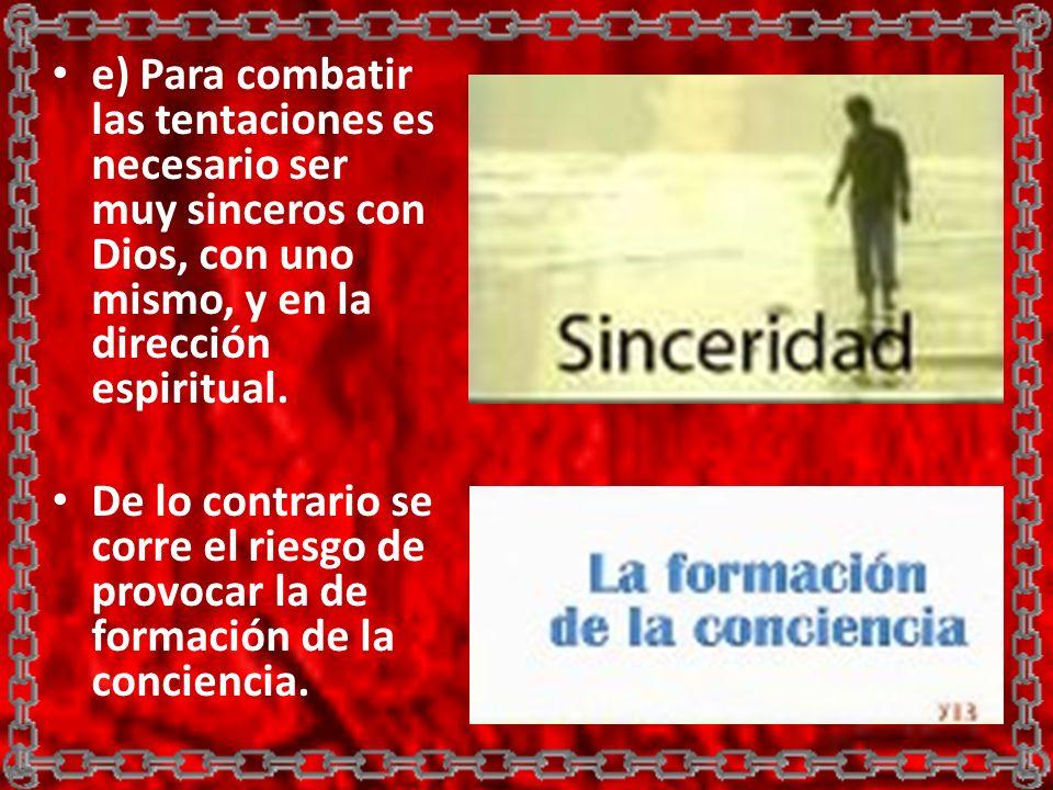 e) Para combatir las tentaciones es necesario ser muy sinceros con Dios, con uno mismo, y en la dirección espiritual. De lo contrario se corre el ries