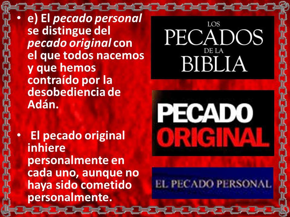 e) El pecado personal se distingue del pecado original con el que todos nacemos y que hemos contraído por la desobediencia de Adán. El pecado original