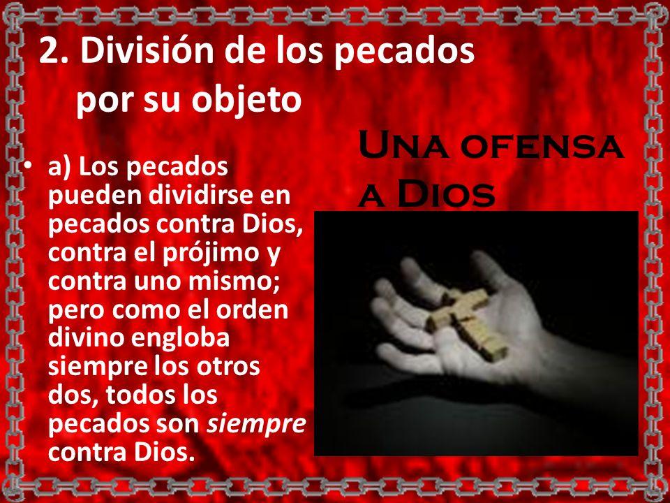 2. División de los pecados por su objeto a) Los pecados pueden dividirse en pecados contra Dios, contra el prójimo y contra uno mismo; pero como el or