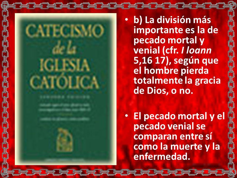 b) La división más importante es la de pecado mortal y venial (cfr. I loann 5,16 17), según que el hombre pierda totalmente la gracia de Dios, o no. E