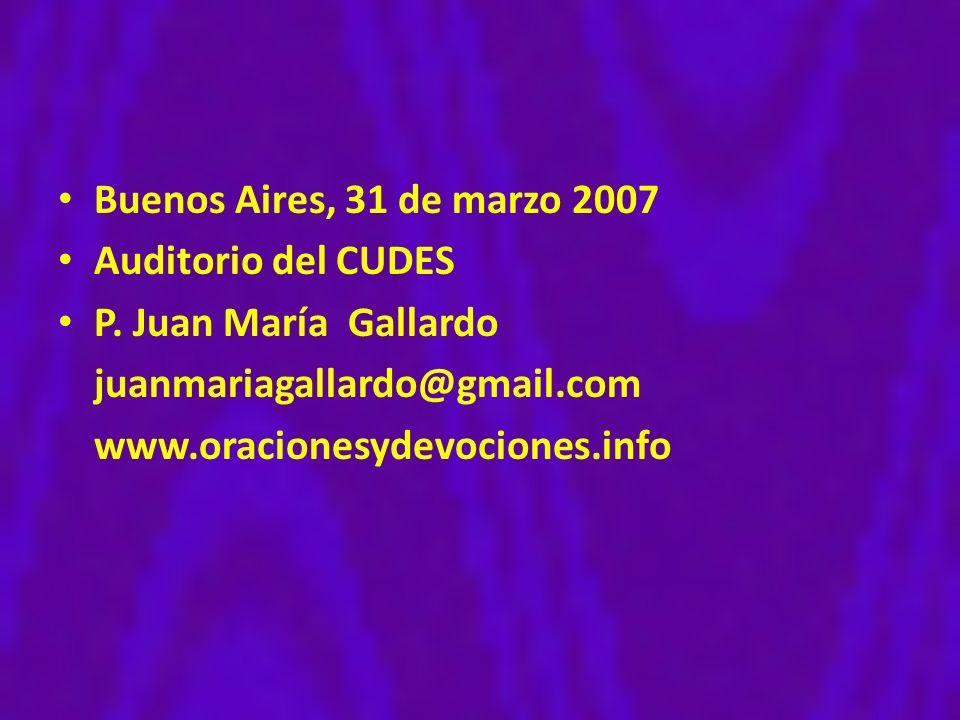 Buenos Aires, 31 de marzo 2007 Auditorio del CUDES P. Juan María Gallardo juanmariagallardo@gmail.com www.oracionesydevociones.info