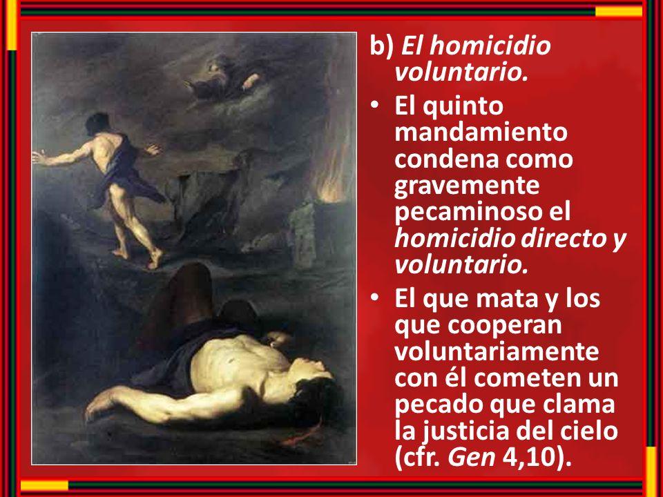 b) El homicidio voluntario. El quinto mandamiento condena como gravemente pecaminoso el homicidio directo y voluntario. El que mata y los que cooperan