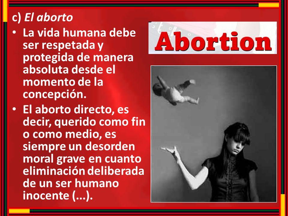 c) El aborto La vida humana debe ser respetada y protegida de manera absoluta desde el momento de la concepción. El aborto directo, es decir, querido