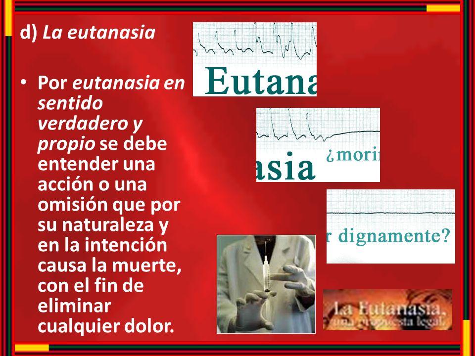 d) La eutanasia Por eutanasia en sentido verdadero y propio se debe entender una acción o una omisión que por su naturaleza y en la intención causa la