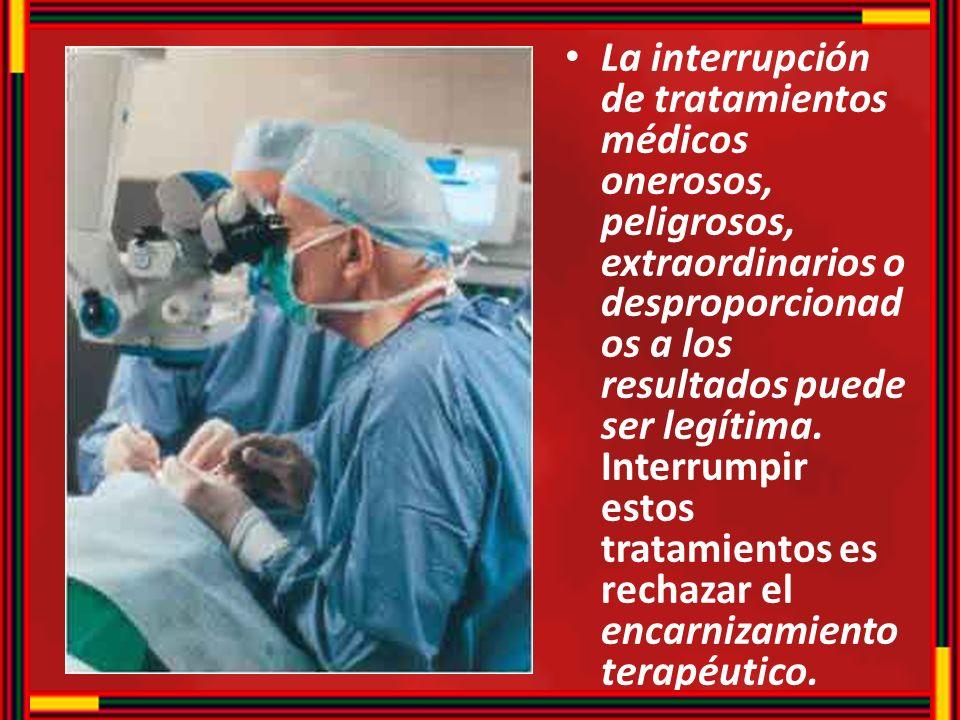La interrupción de tratamientos médicos onerosos, peligrosos, extraordinarios o desproporcionad os a los resultados puede ser legítima. Interrumpir es