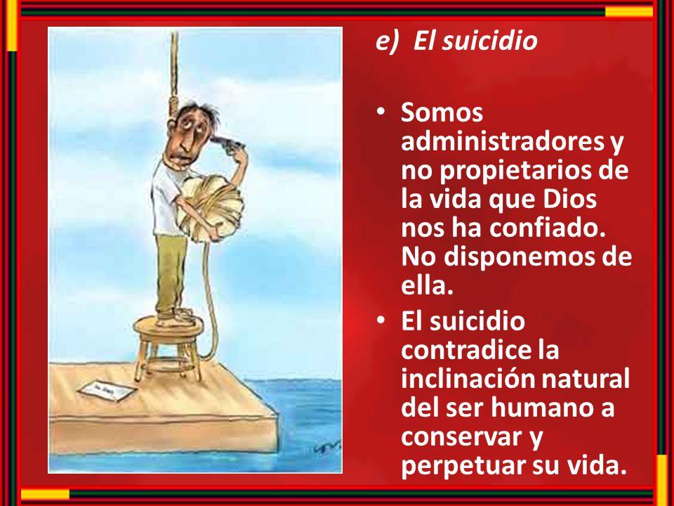 e)El suicidio Somos administradores y no propietarios de la vida que Dios nos ha confiado. No disponemos de ella. El suicidio contradice la inclinació