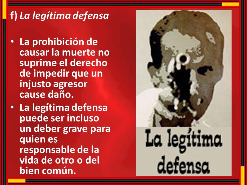 f)La legítima defensa La prohibición de causar la muerte no suprime el derecho de impedir que un injusto agresor cause daño. La legítima defensa puede