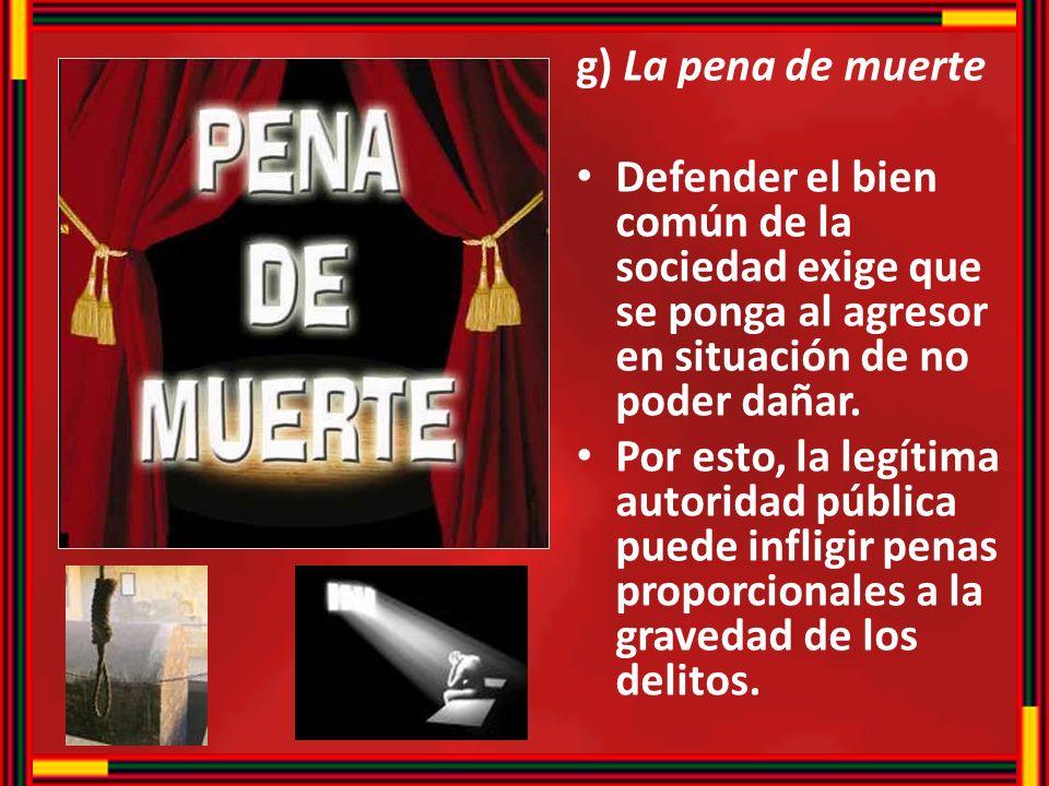 g) La pena de muerte Defender el bien común de la sociedad exige que se ponga al agresor en situación de no poder dañar. Por esto, la legítima autorid