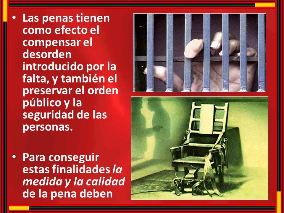 Las penas tienen como efecto el compensar el desorden introducido por la falta, y también el preservar el orden público y la seguridad de las personas