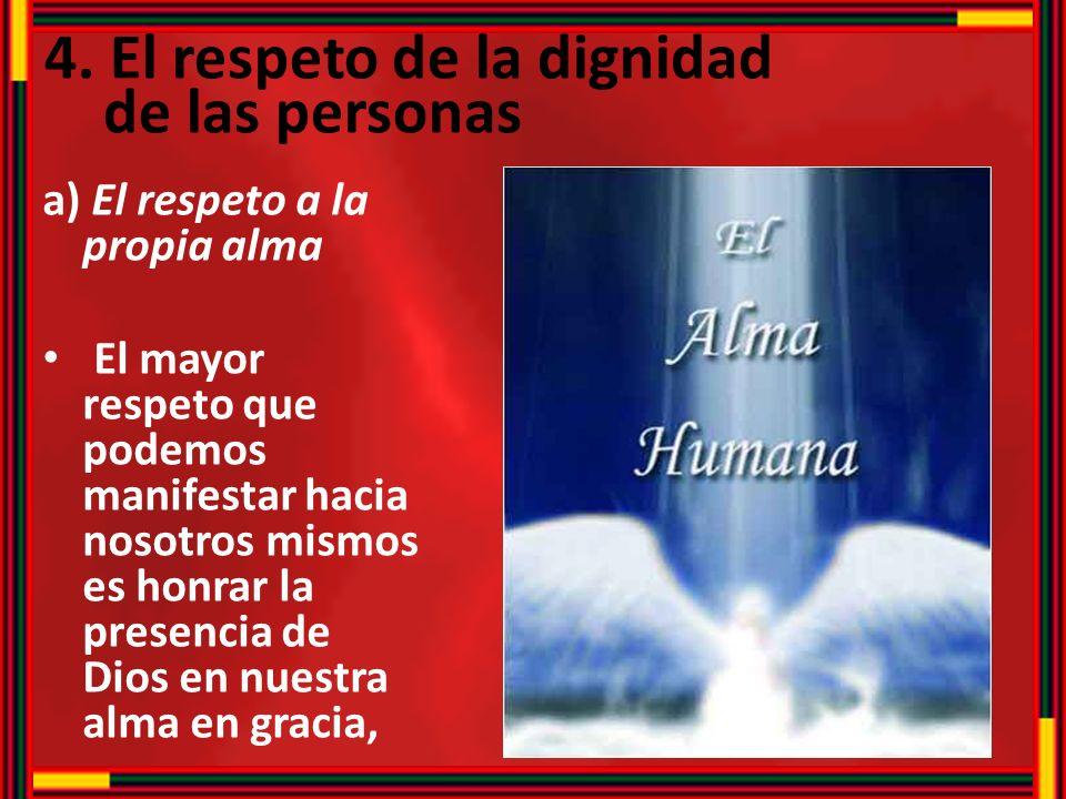 4. El respeto de la dignidad de las personas a) El respeto a la propia alma El mayor respeto que podemos manifestar hacia nosotros mismos es honrar la