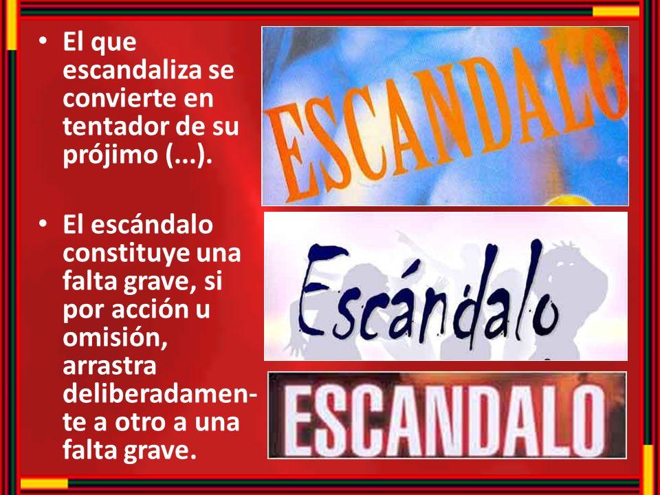 El que escandaliza se convierte en tentador de su prójimo (...). El escándalo constituye una falta grave, si por acción u omisión, arrastra deliberada