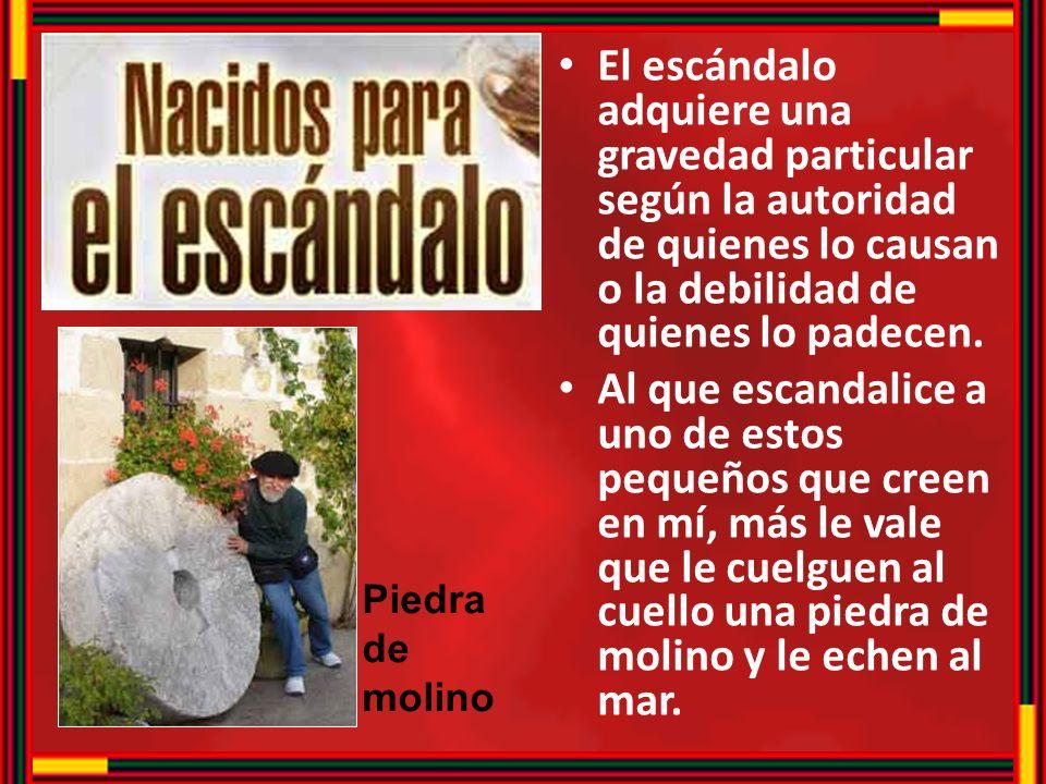 El escándalo adquiere una gravedad particular según la autoridad de quienes lo causan o la debilidad de quienes lo padecen. Al que escandalice a uno d