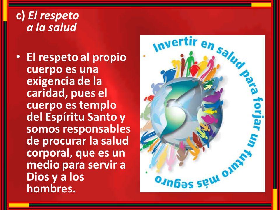 c) El respeto a la salud El respeto al propio cuerpo es una exigencia de la caridad, pues el cuerpo es templo del Espíritu Santo y somos responsables