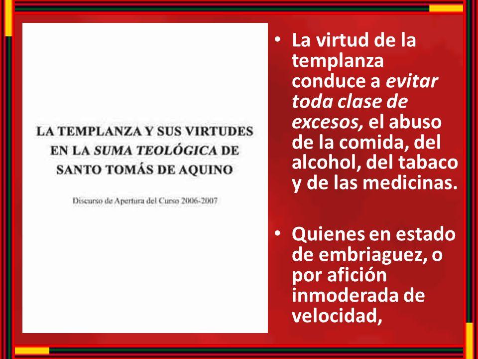 La virtud de la templanza conduce a evitar toda clase de excesos, el abuso de la comida, del alcohol, del tabaco y de las medicinas. Quienes en estado