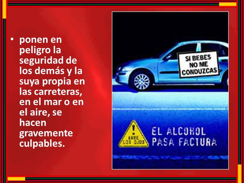 ponen en peligro la seguridad de los demás y la suya propia en las carreteras, en el mar o en el aire, se hacen gravemente culpables.