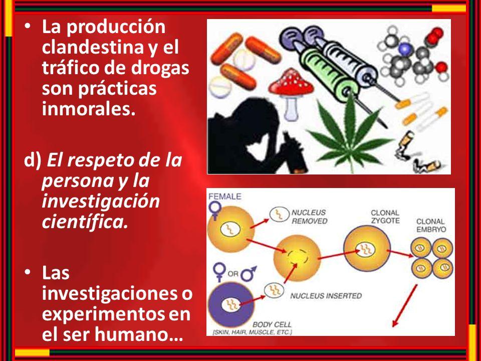 La producción clandestina y el tráfico de drogas son prácticas inmorales. d) El respeto de la persona y la investigación científica. Las investigacion