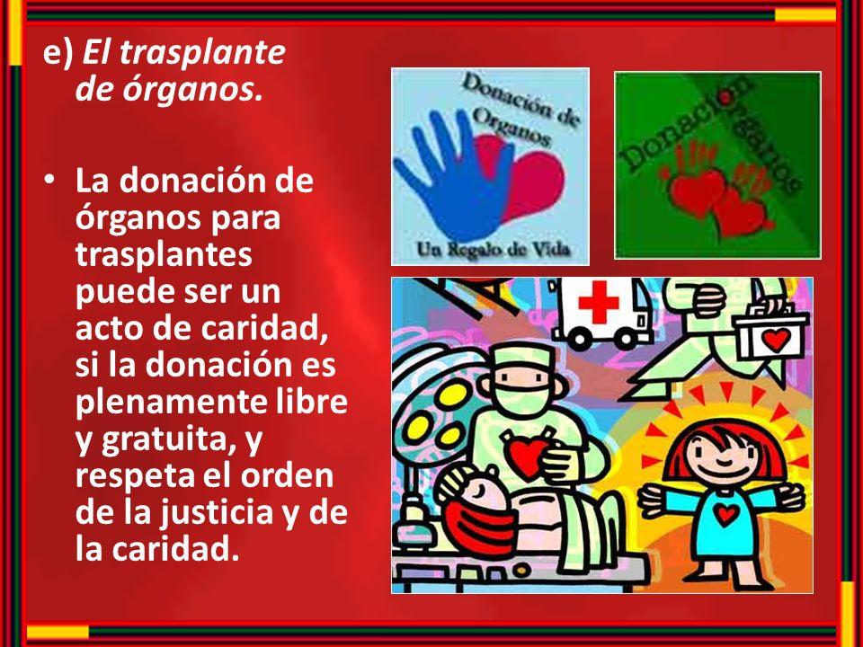 e) El trasplante de órganos. La donación de órganos para trasplantes puede ser un acto de caridad, si la donación es plenamente libre y gratuita, y re