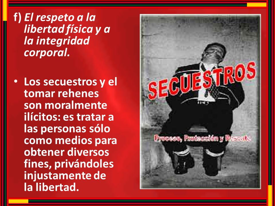 f) El respeto a la libertad física y a la integridad corporal. Los secuestros y el tomar rehenes son moralmente ilícitos: es tratar a las personas sól