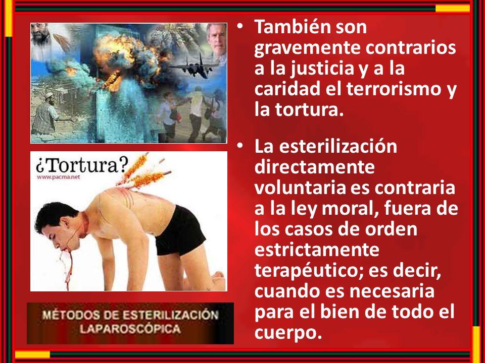 También son gravemente contrarios a la justicia y a la caridad el terrorismo y la tortura. La esterilización directamente voluntaria es contraria a la