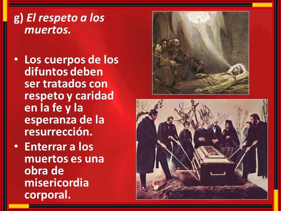 g) El respeto a los muertos. Los cuerpos de los difuntos deben ser tratados con respeto y caridad en la fe y la esperanza de la resurrección. Enterrar
