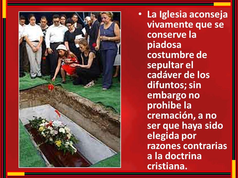 La Iglesia aconseja vivamente que se conserve la piadosa costumbre de sepultar el cadáver de los difuntos; sin embargo no prohibe la cremación, a no s