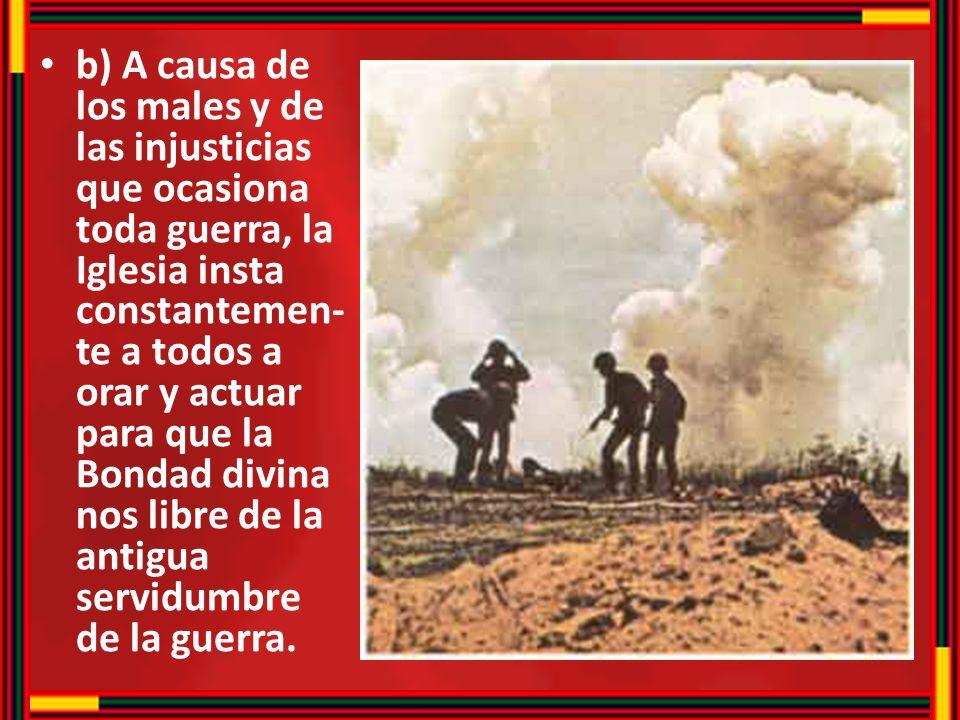 b) A causa de los males y de las injusticias que ocasiona toda guerra, la Iglesia insta constantemen- te a todos a orar y actuar para que la Bondad di