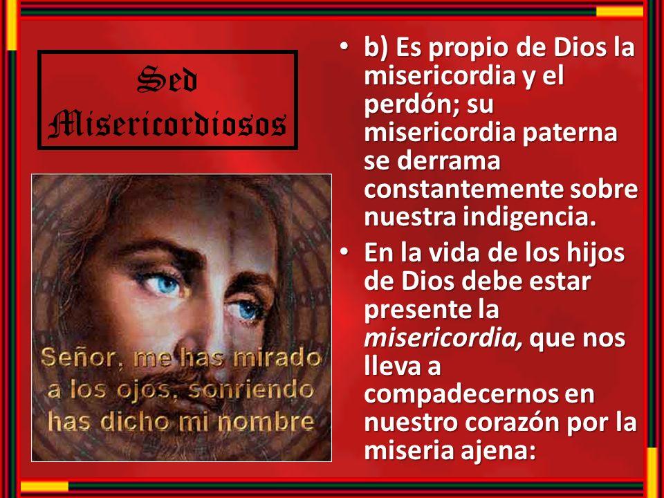 b) Es propio de Dios la misericordia y el perdón; su misericordia paterna se derrama constantemente sobre nuestra indigencia. b) Es propio de Dios la